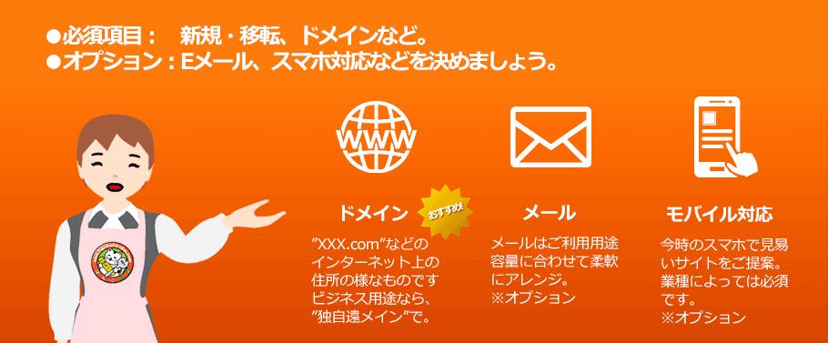 """必須項目: 新規・移転、ドメインなど。  オプション:Eメール、スマホ対応などを決めましょう。ドメイン """"XXX.com""""などの インターネット上の 住所の様なものです ビジネス用途なら、 """"独自遠メイン""""で。メール メールはご利用用途 容量に合わせて柔軟 にアレンジ。 ※オプション  モバイル対応 今時のスマホで見易 いサイトをご提案。 業種によっては必須 です。 ※オプション"""